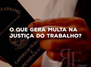 Sabe quais são os processos que levam multa na Justiça do Trabalho?